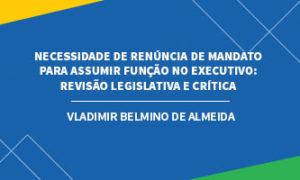 Necessidade de renúncia de mandato legislativo para assumir função no Executivo: revisão legislativa e crítica